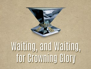Waiting, and Waiting, for Crowning Glory